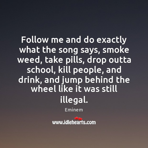 Follow me and do exactly what the song says, smoke weed, take Image