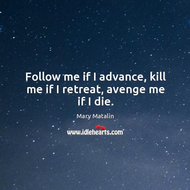 Follow me if I advance, kill me if I retreat, avenge me if I die. Image