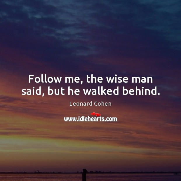 Follow me, the wise man said, but he walked behind. Image