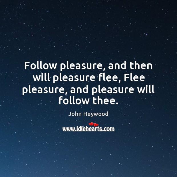 Follow pleasure, and then will pleasure flee, Flee pleasure, and pleasure will Image
