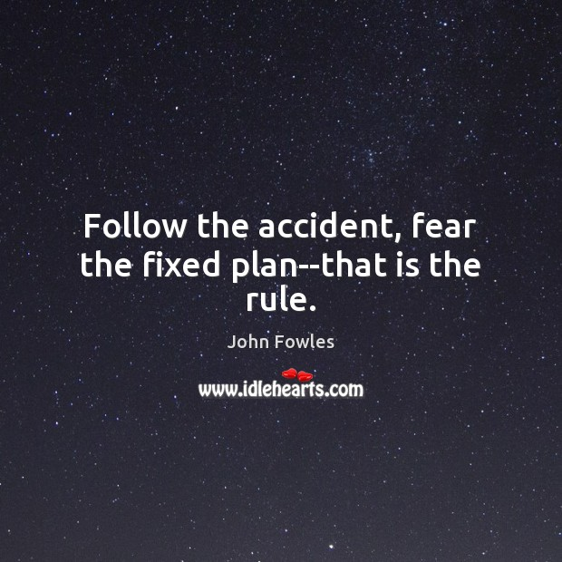 Follow the accident, fear the fixed plan–that is the rule. Image