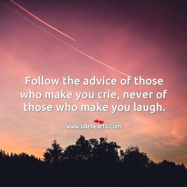 Follow the advice of those who make you crie, never of those who make you laugh. Image