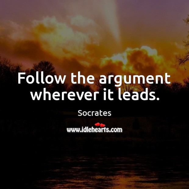 Follow the argument wherever it leads. Socrates Picture Quote