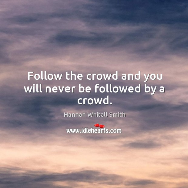 Follow the crowd and you will never be followed by a crowd. Image