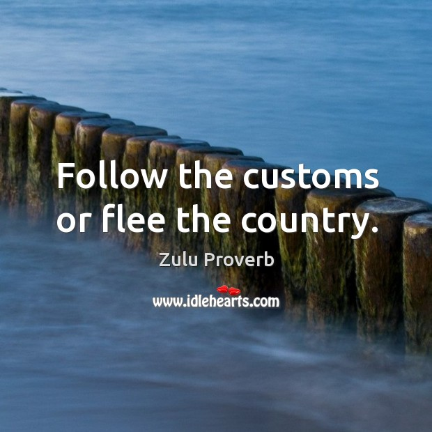 Follow the customs or flee the country. Zulu Proverbs Image
