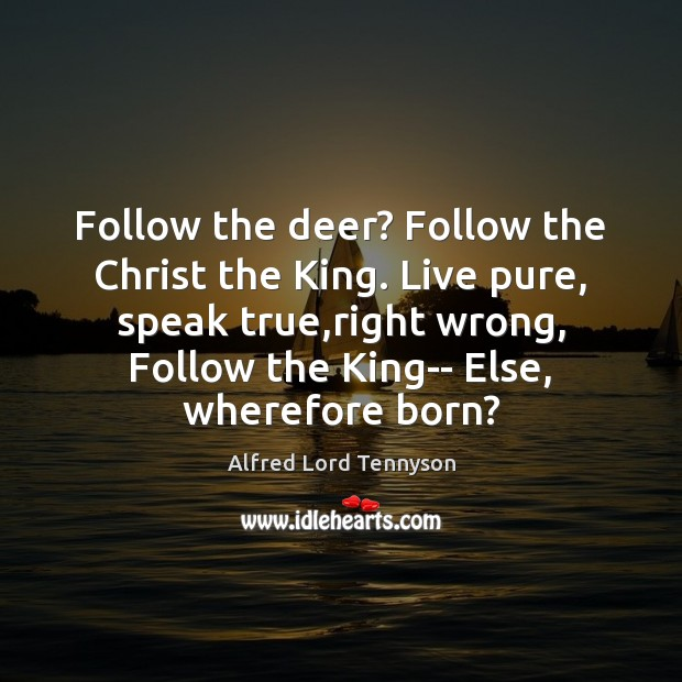 Image, Follow the deer? Follow the Christ the King. Live pure, speak true,