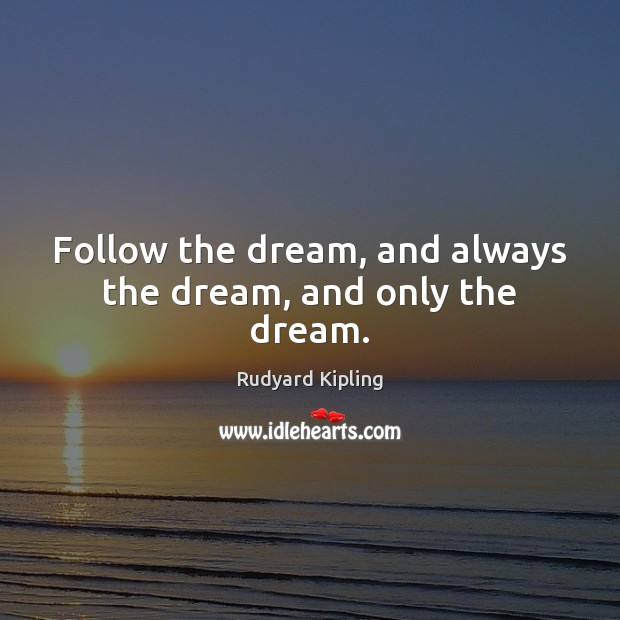Follow the dream, and always the dream, and only the dream. Rudyard Kipling Picture Quote