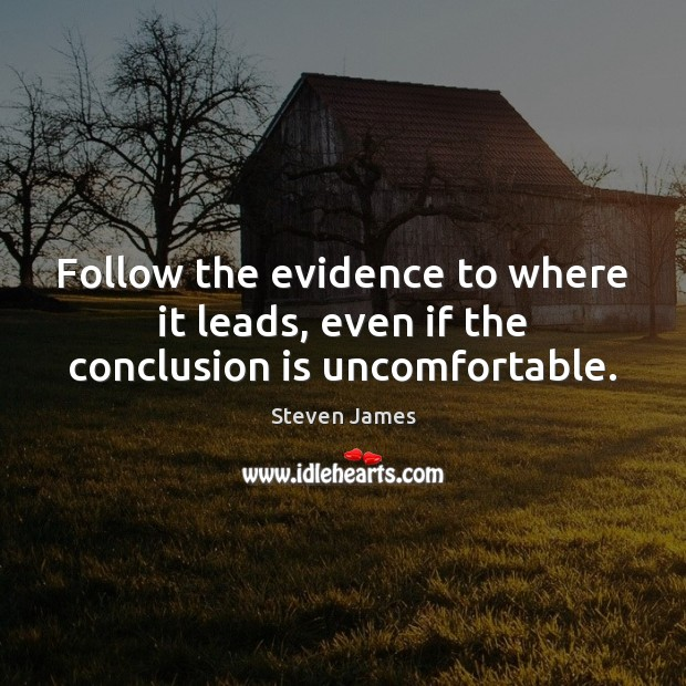 Follow the evidence to where it leads, even if the conclusion is uncomfortable. Steven James Picture Quote