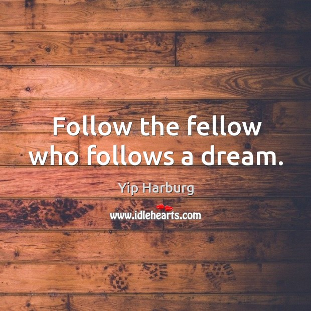 Follow the fellow who follows a dream. Yip Harburg Picture Quote