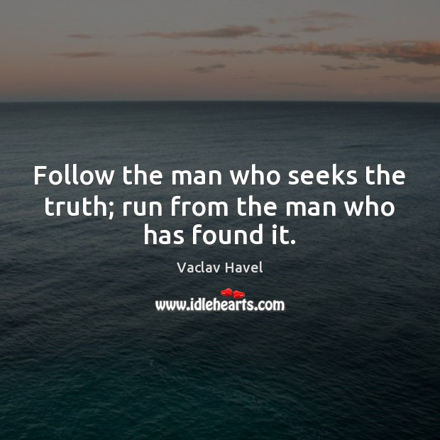 Follow the man who seeks the truth; run from the man who has found it. Image