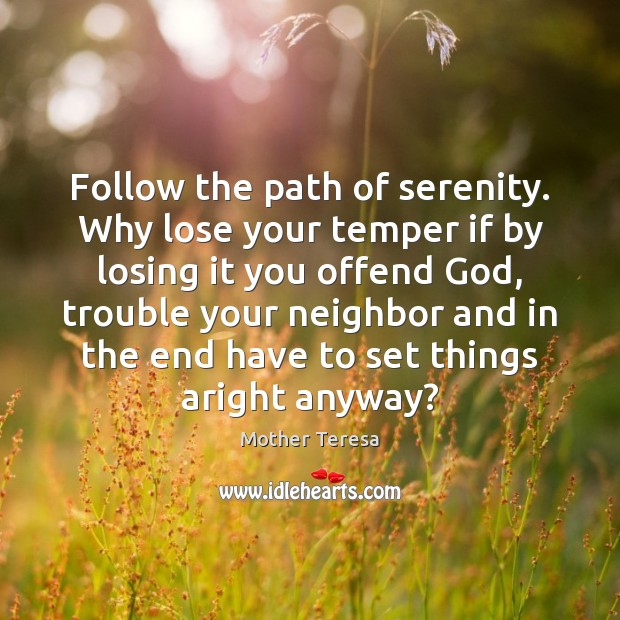 Follow the path of serenity. Why lose your temper if by losing Mother Teresa Picture Quote
