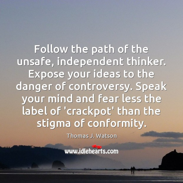 Follow the path of the unsafe, independent thinker. Expose your ideas to Image