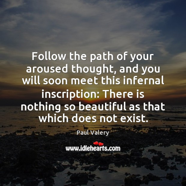 Follow the path of your aroused thought, and you will soon meet Paul Valery Picture Quote