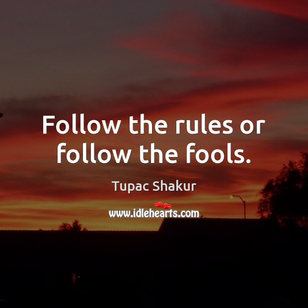 Follow the rules or follow the fools. Image