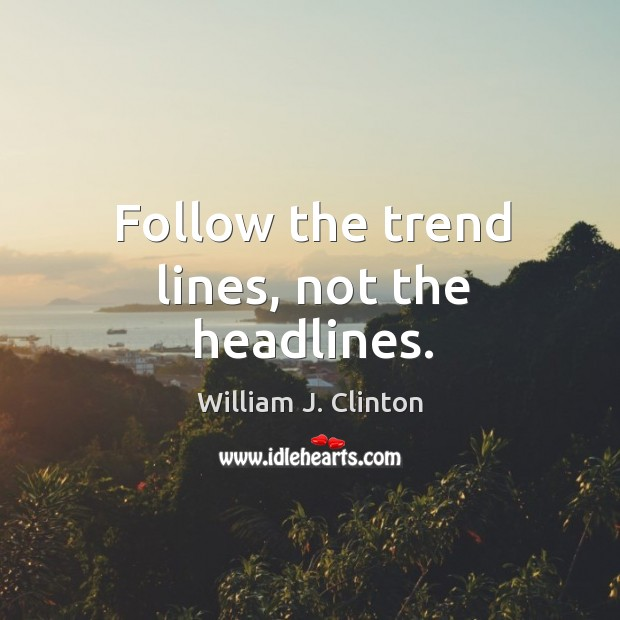 Follow the trend lines, not the headlines. Image