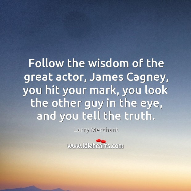 Follow the wisdom of the great actor, james cagney, you hit your mark, you look the other guy in the eye Image