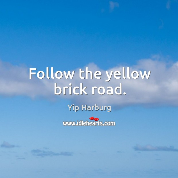 Follow the yellow brick road. Yip Harburg Picture Quote