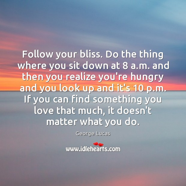 Follow your bliss. Do the thing where you sit down at 8 a. Image