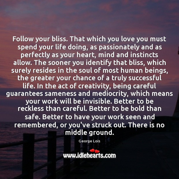 Follow your bliss. That which you love you must spend your life Image