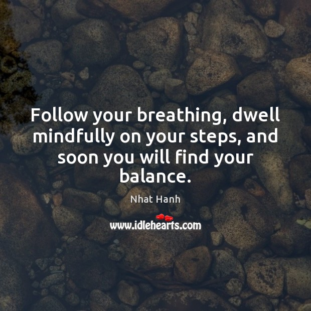 Follow your breathing, dwell mindfully on your steps, and soon you will find your balance. Nhat Hanh Picture Quote