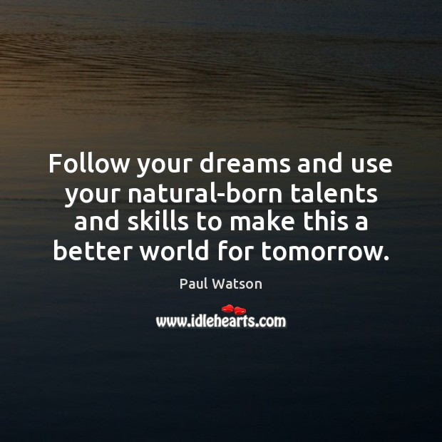 Follow your dreams and use your natural-born talents and skills to make Paul Watson Picture Quote