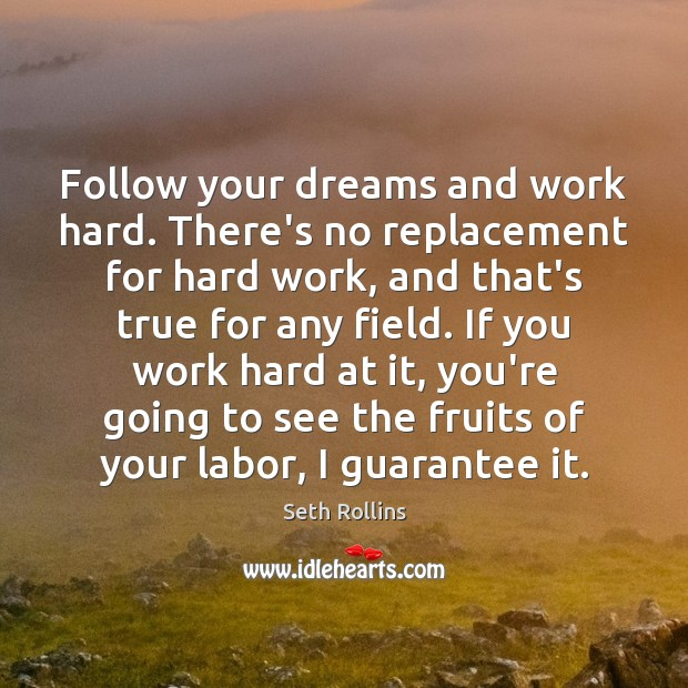Follow your dreams and work hard. There's no replacement for hard work, Image
