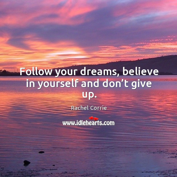 Follow your dreams, believe in yourself and don't give up. Rachel Corrie Picture Quote