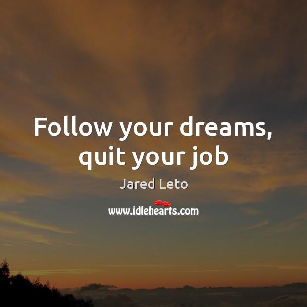 Follow your dreams, quit your job Image
