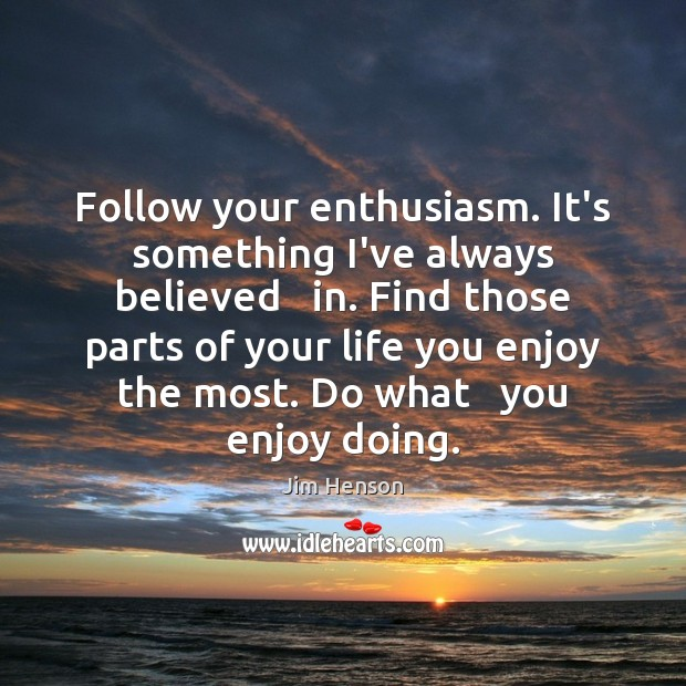 Follow your enthusiasm. It's something I've always believed   in. Find those parts Jim Henson Picture Quote