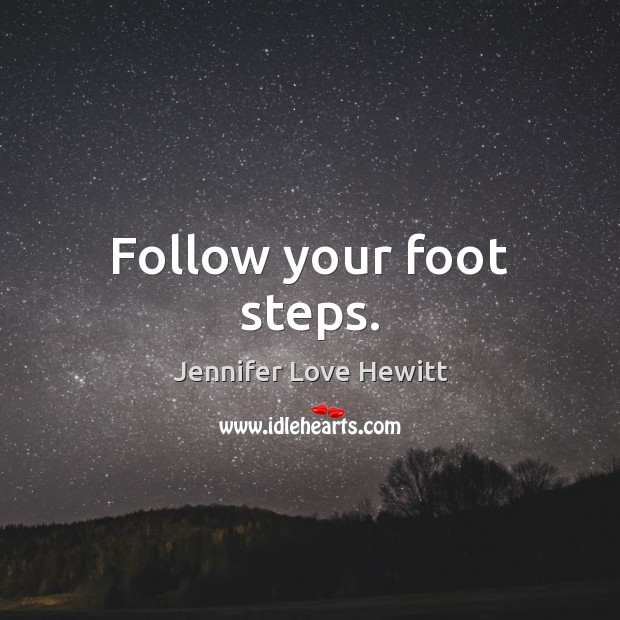 Follow your foot steps. Jennifer Love Hewitt Picture Quote