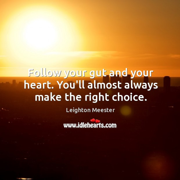 Follow your gut and your heart. You'll almost always make the right choice. Leighton Meester Picture Quote