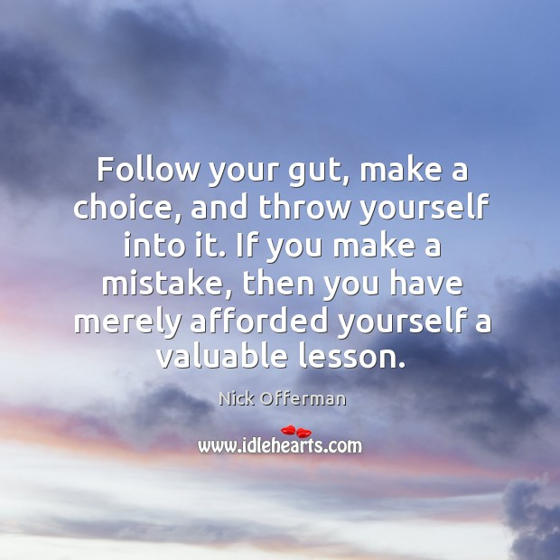 Follow your gut, make a choice, and throw yourself into it. If Image
