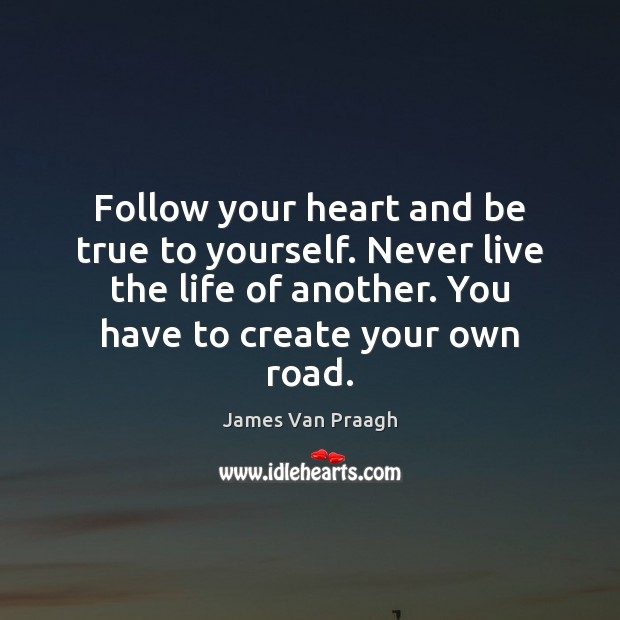 Follow your heart and be true to yourself. Never live the life Image