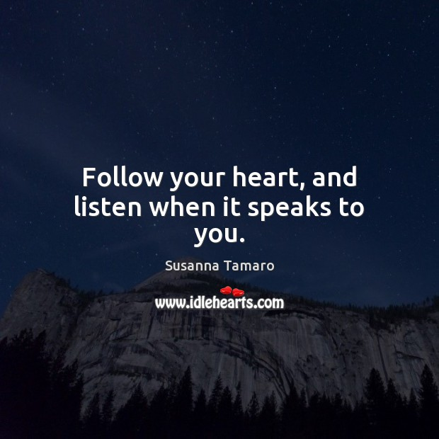 Follow your heart, and listen when it speaks to you. Susanna Tamaro Picture Quote