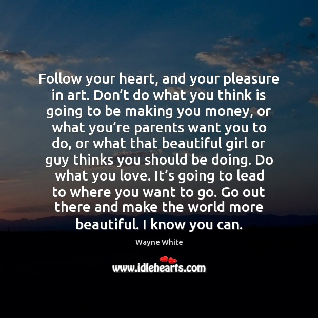 Follow your heart, and your pleasure in art. Don't do what Image
