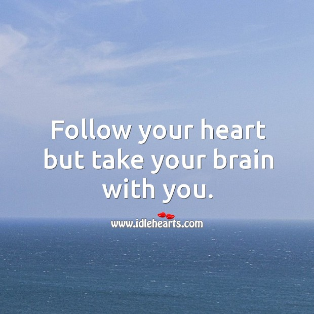 Follow your heart but take your brain with you. Image