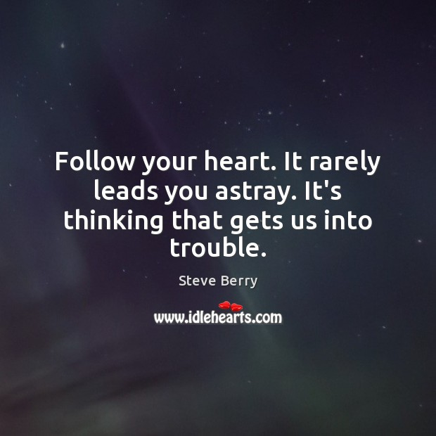 Image, Follow your heart. It rarely leads you astray. It's thinking that gets us into trouble.