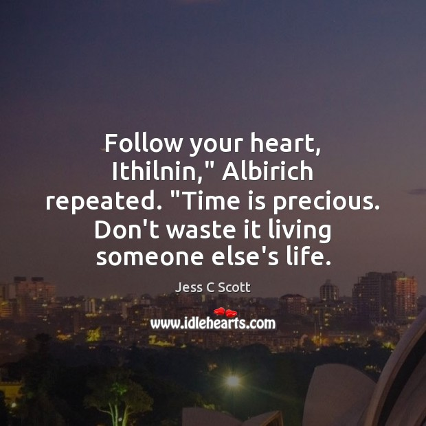 """Image, Follow your heart, Ithilnin,"""" Albirich repeated. """"Time is precious. Don't waste it"""