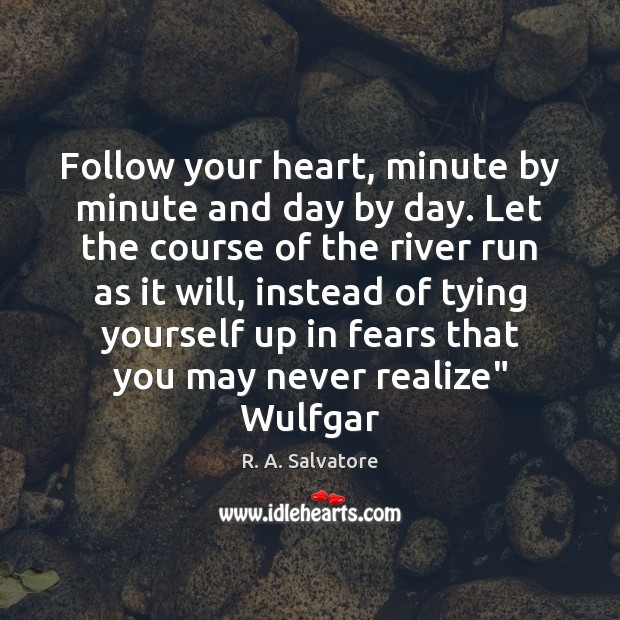 Follow your heart, minute by minute and day by day. Let the Image