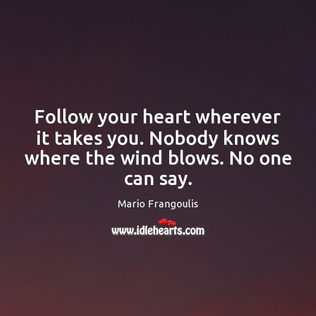 Follow your heart wherever it takes you. Nobody knows where the wind Image