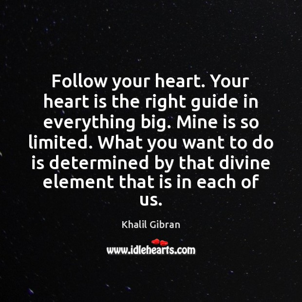 Follow your heart. Your heart is the right guide in everything big. Image