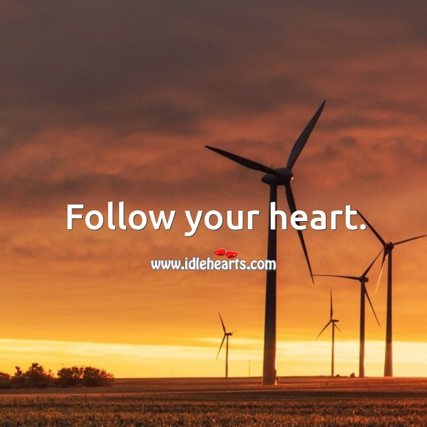 Follow your heart and adhere to your own truths.