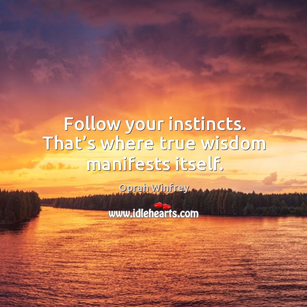 Follow your instincts. That's where true wisdom manifests itself. Image