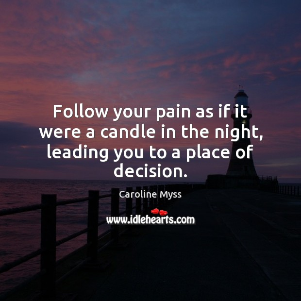 Follow your pain as if it were a candle in the night, leading you to a place of decision. Caroline Myss Picture Quote