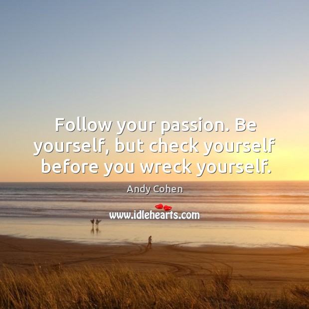 Follow your passion. Be yourself, but check yourself before you wreck yourself. Andy Cohen Picture Quote
