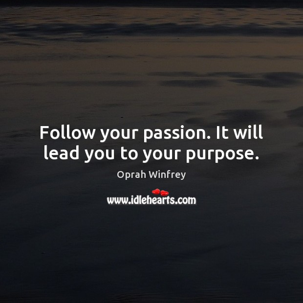 Follow your passion. It will lead you to your purpose. Image
