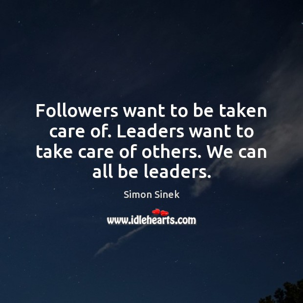 Followers want to be taken care of. Leaders want to take care Simon Sinek Picture Quote