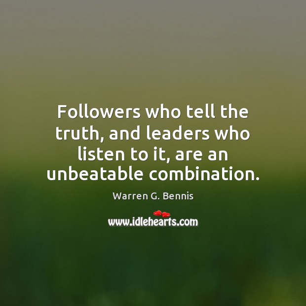 Followers who tell the truth, and leaders who listen to it, are an unbeatable combination. Warren G. Bennis Picture Quote
