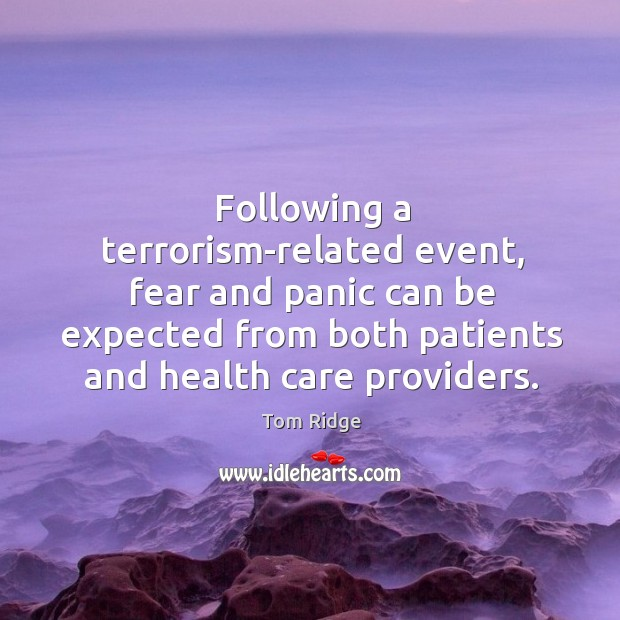 Tom Ridge Picture Quote image saying: Following a terrorism-related event, fear and panic can be expected from both