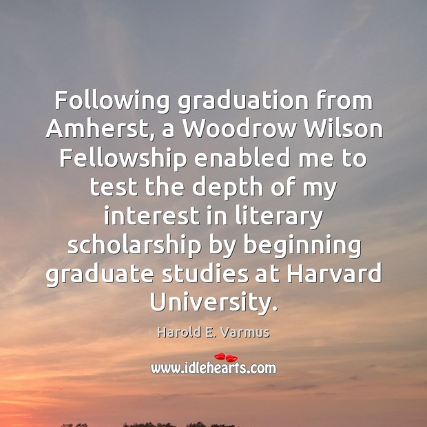 Following graduation from Amherst, a Woodrow Wilson Fellowship enabled me to test Graduation Quotes Image